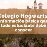 La información básica sobre el Colegio Hogwarts que todo estudiante debe conocer