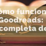 Cómo funciona Goodreads: guía completa de uso