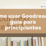 Cómo usar Goodreads: guía para principiantes