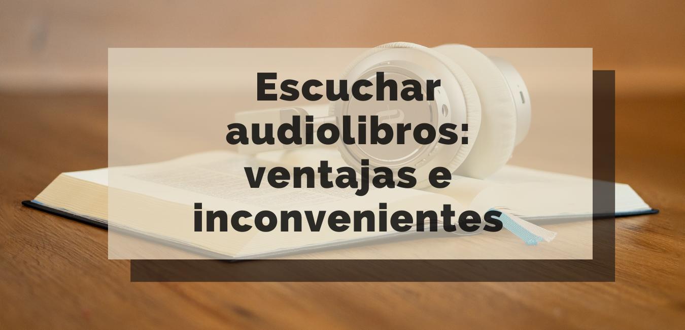 Escuchar audiolibros: ventajas e inconvenientes